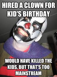 Evil Clown Memes - hired a clown for kid s birthday would have killed the kids but