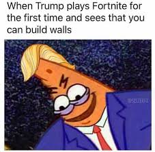 The First Meme - when trump plays fortnite for the first time and sees that you can
