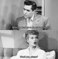 Ricky Ricardo Quotes | ricky what do you want me to do starve to death lucy would