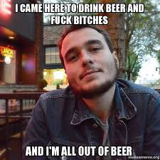 Fuck Bitches Meme - i came here to drink beer and fuck bitches and i m all out of beer