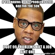 Money Problems Meme - if you having money problems i feel bad for you son i got 99