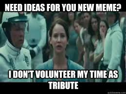 I Volunteer Meme - need ideas for you new meme i don t volunteer my time as tribute