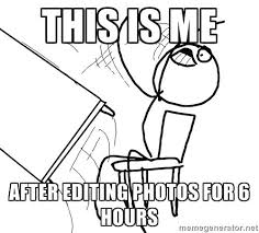 How To Edit Meme Pictures - photographer memes this is me after editing photos for 6 hours