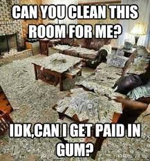 Clean Room Meme - can you clean this room for me idk can i get paid in gum messy