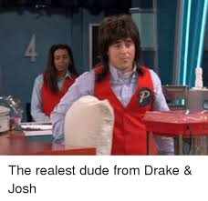 Drake Josh Memes - the realest dude from drake josh drake josh meme on esmemes com