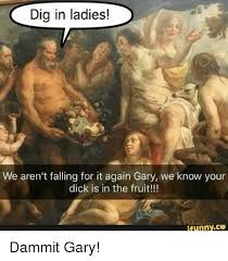 Gary Meme - dig in ladies we aren t falling for it again gary we know your dick