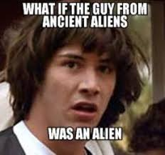 Aliens Meme - 10 facts about the ancient aliens guy tv