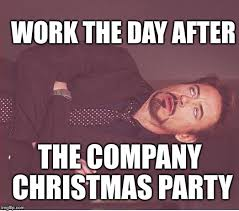 Christmas Party Meme - work the day after the company christmas party meme