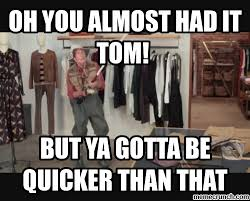 You Gotta Be Quicker Than That Meme - you almost had it tom