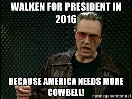 Christopher Walken Cowbell Meme - walken for president in 2016 because america needs more cowbell