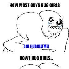 Give Me A Hug Meme - hug memes how most guys hug girls she hugged me how i hug girls