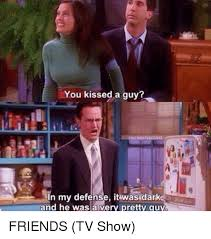 Friends Memes - you kissed a guy my defense it wasdark and he was a very pretty guy
