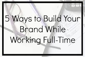 5 Ways To Build Your by 5 Ways To Build Your Brand While Working Full Time Naturally Glam