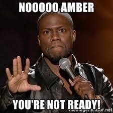 Amber Meme - nooooo amber you re not ready kevin hart meme generator