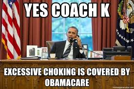 Obama Care Meme - yes coach k excessive choking is covered by obamacare obama phonex