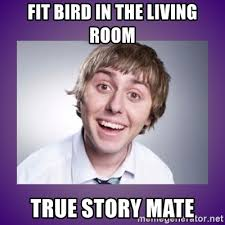 True Story Meme Generator - fit bird in the living room true story mate jay inbetweeners