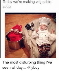 Disturbing Memes - today we re making vegetable soup the most disturbing thing i ve