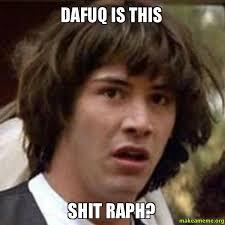 Meme Dafuq - dafuq is this shit raph make a meme