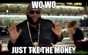 Money Meme - wo wo just tke the money meme rick ross 97 memeshappen