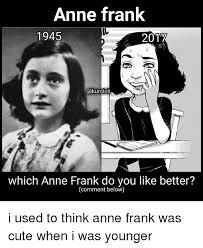 Anne Frank Memes - anne frank 1945 2017 cakurololi which anne frank do you like better