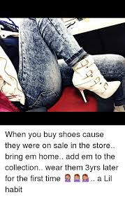 when you buy shoes cause they were on sale in the store bring em