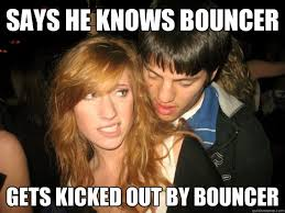 Bouncer Meme - says he knows bouncer gets kicked out by bouncer desperate bar