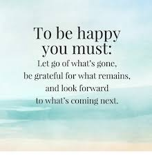Happiness Meme - to be happy you must let go of what s gone be grateful for what