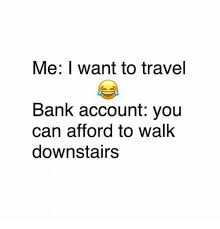 Travel Meme - me i want to travel bank account you can afford to walk downstairs