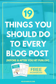 19 things you should do to every blog post before u0026 after you hit
