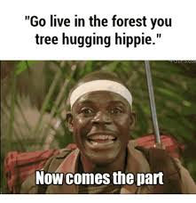 Hippie Memes - go live in the forest you tree hugging hippie now comes the part