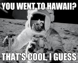 Astronaut Meme - you went to hawaii pink floyd pinterest hawaii pink floyd