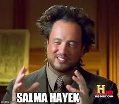 Salma Hayek Meme - ancient aliens meme imgflip