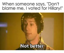 I Voted Meme - when someone says don t blame me i voted for hillary not better
