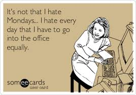 Hate Work Meme - it s not that i hate mondays i hate every day that i have to go