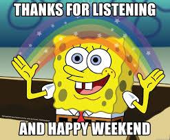 Happy Weekend Meme - thanks for listening and happy weekend spongebob rainbow meme