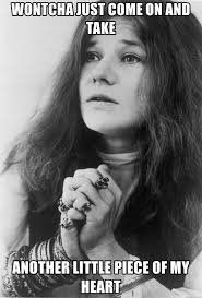 Janis Joplin Meme - wontcha just come on and take another little piece of my heart