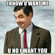 I Know You Want Me Meme - i know u want me u no i want you mr bean meme generator