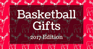 gifts for from basketball gifts 2017 edition