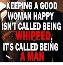 How To Keep A Man Meme - keeping a good woman happy isn t called being whipped it s called