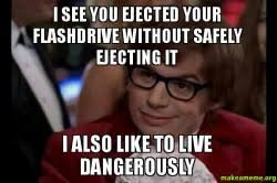 I Also Like To Live Dangerously Meme - i see you ejected your flashdrive without safely ejecting it i also