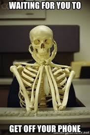 Get Off The Phone Meme - waiting for you to get off your phone skeleton waiting meme