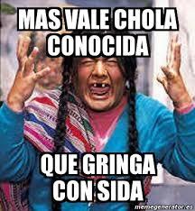 Chola Meme - meme personalizado mas vale chola conocida que gringa con sida
