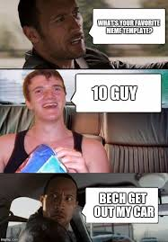10 Guy Meme - what s your favorite meme template 10 guy bech get out my car meme