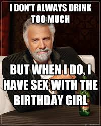 Most Interesting Man Birthday Meme - i don t always drink too much but when i do i have sex with the