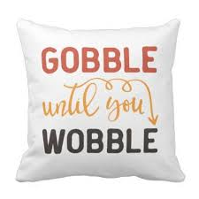 gobble until you wobble thanksgiving throw pillow thanksgiving day