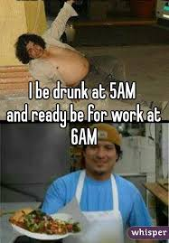 Drunk At Work Meme - be drunk at 5am and ready be for work at 6am