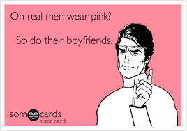 Real Men Wear Pink Meme - oh real men wear pink so do their boyfriends friendship ecard