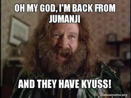 Jumanji Meme - oh my god i m back from jumanji and they have kyuss robin