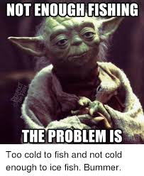 Ice Fishing Meme - not enough fishing the problem is too cold to fish and not cold