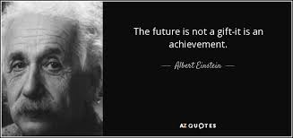 Gifts For Future In Albert Einstein Quote The Future Is Not A Gift It Is An Achievement